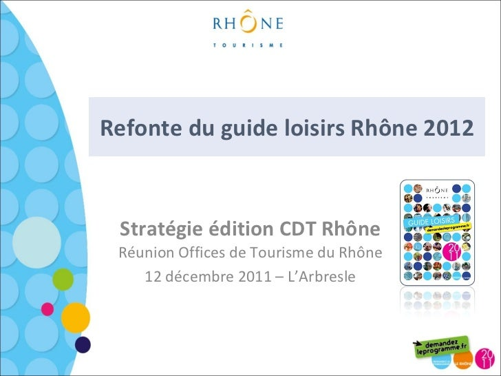 Refonte du guide loisirs Rhône 2012 Stratégie édition CDT Rhône Réunion Offices de Tourisme du Rhône 12 décembre 2011 – L'...