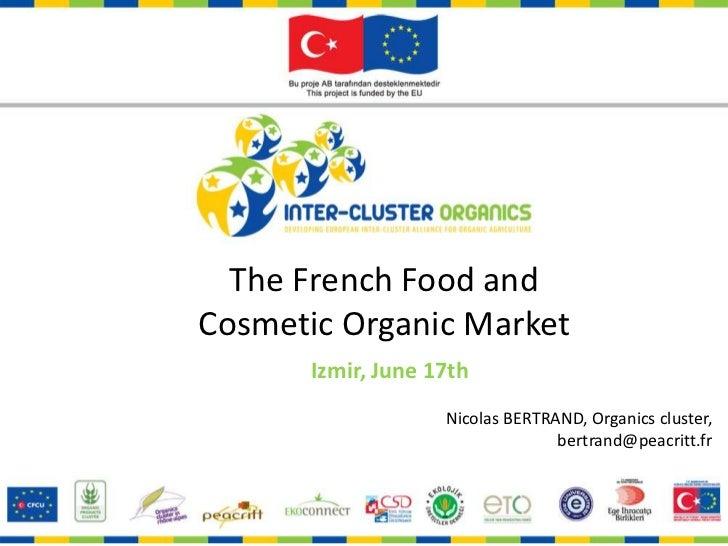 The FrenchFood and <br />CosmeticOrganicMarket<br />Izmir, June 17th <br />Nicolas BERTRAND, Organics cluster, bertrand@pe...