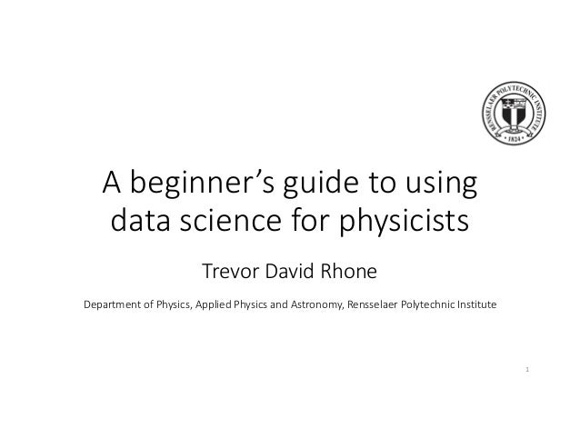 A beginner's guide to using data science for physicists Trevor David Rhone Department of Physics, Applied Physics and Astr...