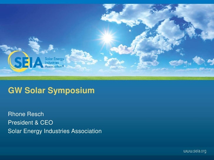 GW Solar Symposium <br />Rhone Resch<br />President & CEO<br />Solar Energy Industries Association<br />
