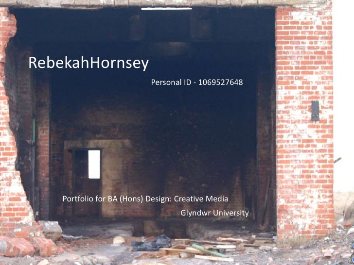 RebekahHornsey<br />Personal ID - 1069527648<br />Portfolio for BA (Hons) Design: Creative Media<br />Glyndwr University<b...