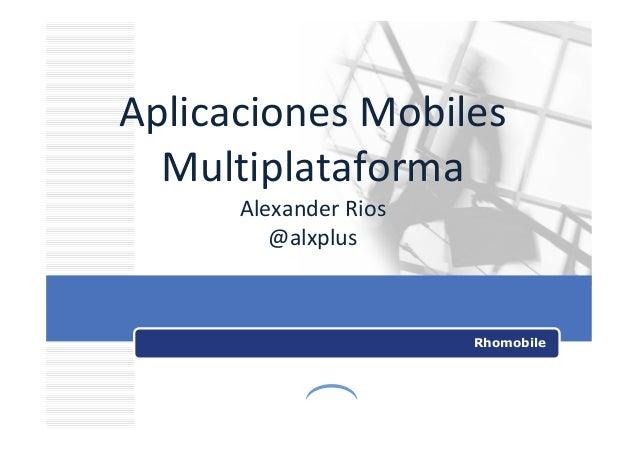 Aplicaciones Mobiles Multiplataforma Alexander Rios @alxplus Rhomobile