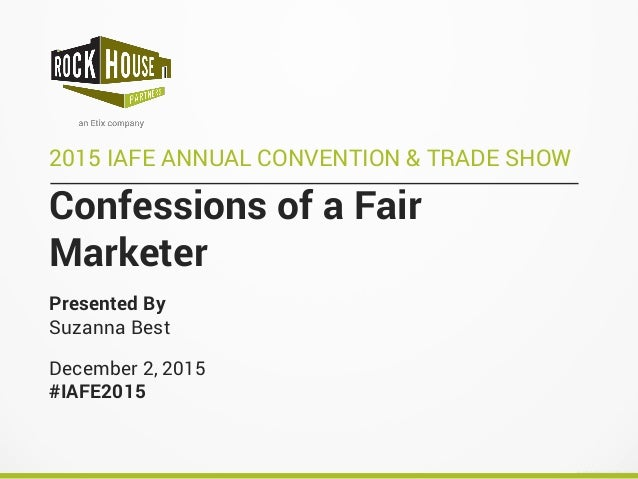 Confessions of a Fair Marketer 2015 IAFE ANNUAL CONVENTION & TRADE SHOW Presented By Suzanna Best December 2, 2015 #IAFE20...