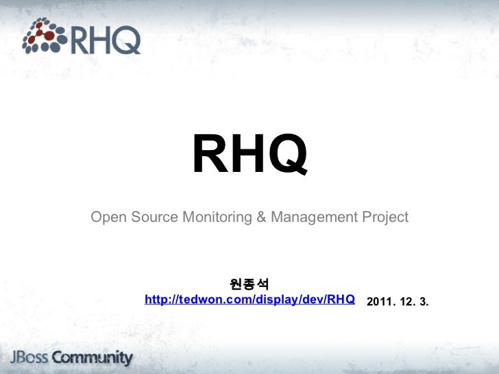 Open Source Monitoring & Management Project RHQ 원종석 http://tedwon.com/display/dev/RHQ 2011. 12. 3.