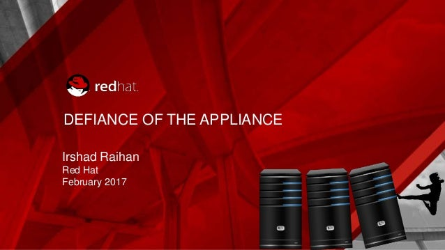 DEFIANCE OF THE APPLIANCE Irshad Raihan Red Hat February 2017