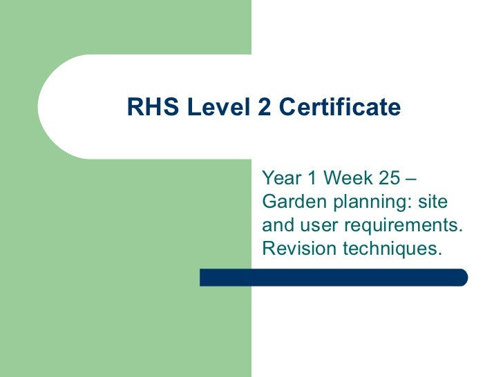 RHS Level 2 Certificate           Year 1 Week 25 –           Garden planning: site           and user requirements.       ...