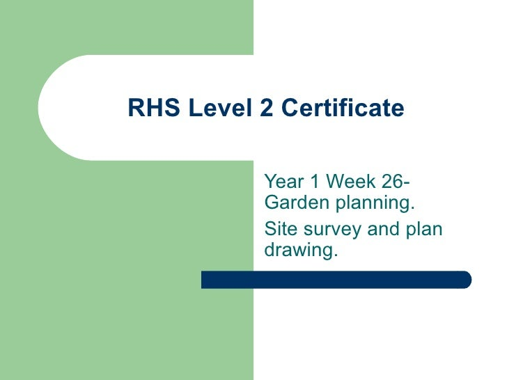 RHS Level 2 Certificate           Year 1 Week 26-           Garden planning.           Site survey and plan           draw...