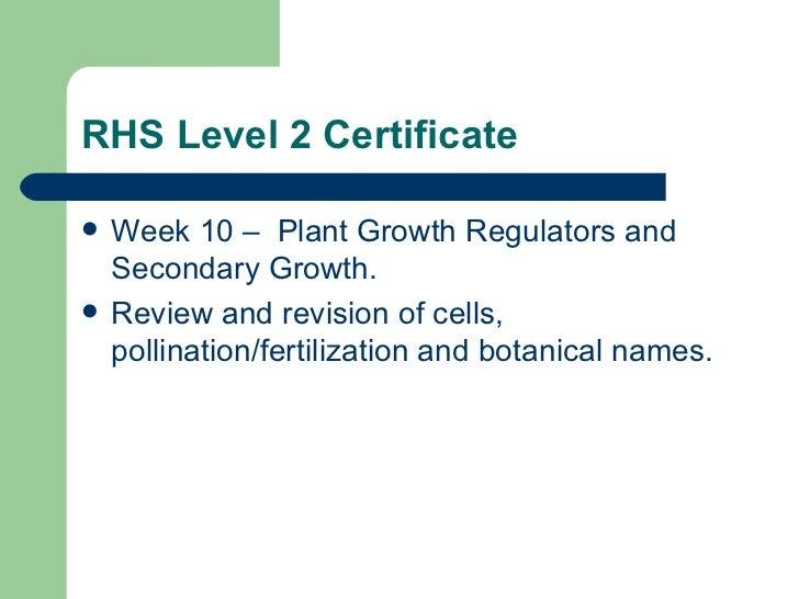 RHS Level 2 Certificate <ul><li>Week 10 –  Plant Growth Regulators and Secondary Growth.  </li></ul><ul><li>Review and rev...