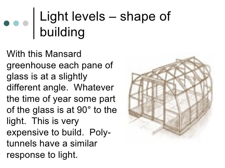 Light levels – shape of building <ul><li>With this Mansard greenhouse each pane of glass is at a slightly different angle....