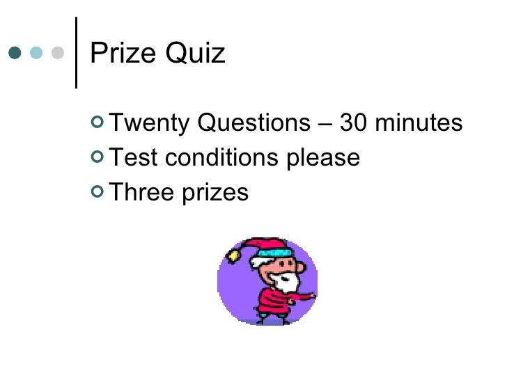 Prize Quiz  <ul><li>Twenty Questions – 30 minutes </li></ul><ul><li>Test conditions please </li></ul><ul><li>Three prizes ...