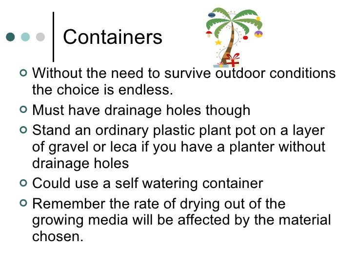 Containers <ul><li>Without the need to survive outdoor conditions the choice is endless. </li></ul><ul><li>Must have drain...