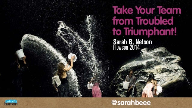 Take Your Team from Troubled to Triumphant! Sarah B. Nelson Flowcon 2014 @sarahbeee