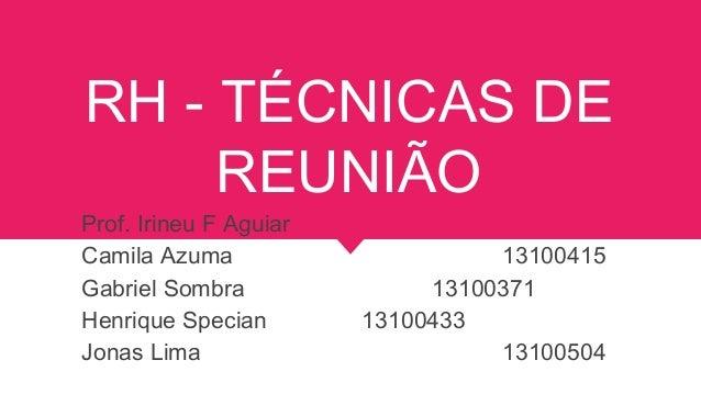 RH - TÉCNICAS DE REUNIÃO Prof. Irineu F Aguiar Camila Azuma 13100415 Gabriel Sombra 13100371 Henrique Specian 13100433 Jon...
