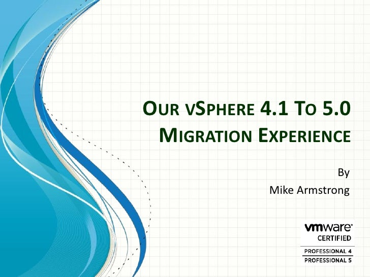 OUR VSPHERE 4.1 TO 5.0 MIGRATION EXPERIENCE                         By             Mike Armstrong