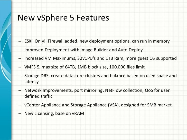 New vSphere 5 Features– ESXi Only! Firewall added, new deployment options, can run in memory– Improved Deployment with Ima...
