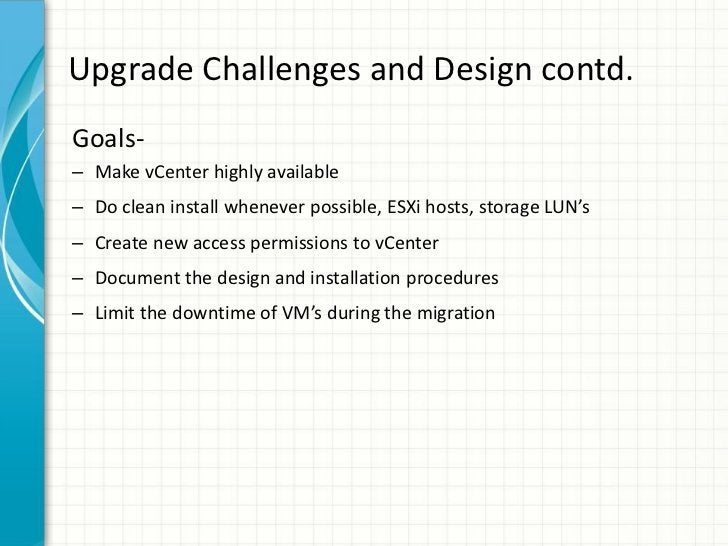 Upgrade Challenges and Design contd.Goals-– Make vCenter highly available– Do clean install whenever possible, ESXi hosts,...