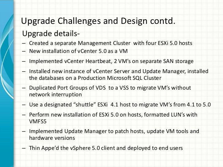 Upgrade Challenges and Design contd.Upgrade details-– Created a separate Management Cluster with four ESXi 5.0 hosts– New ...