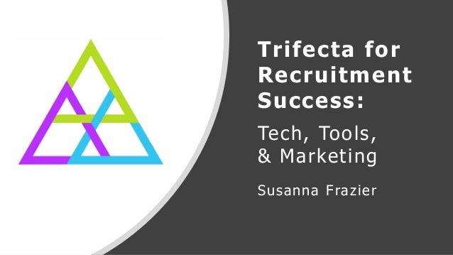 Trifecta for Recruitment Success: Tech, Tools, & Marketing Susanna Frazier