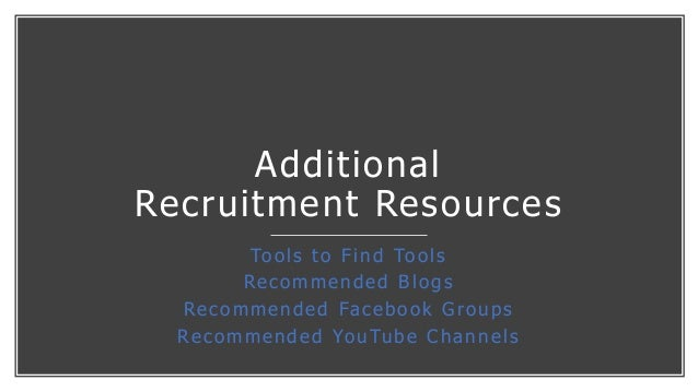 Additional Recruitment Resources Tools to Find Tools Recommended Blogs Recommended Facebook Groups Recommended YouTube Cha...