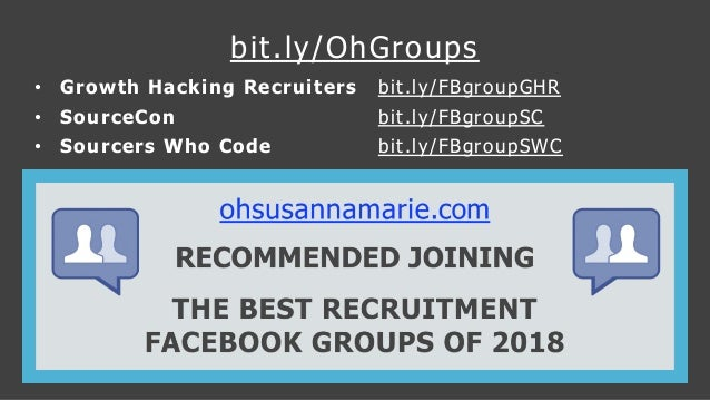 bit.ly/OhGroups • Growth Hacking Recruiters bit.ly/FBgroupGHR • SourceCon bit.ly/FBgroupSC • Sourcers Who Code bit.ly/FBgr...