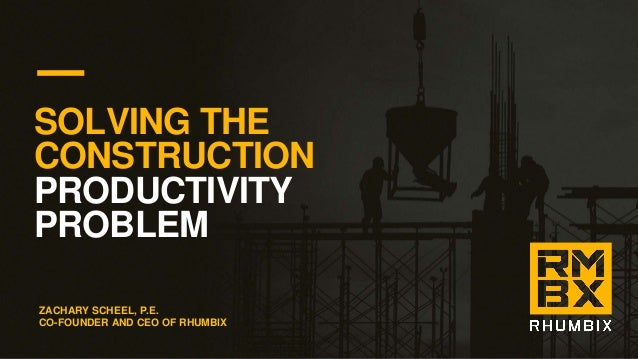 SOLVING THE CONSTRUCTION PRODUCTIVITY PROBLEM ZACHARY SCHEEL, P.E. CO-FOUNDER AND CEO OF RHUMBIX