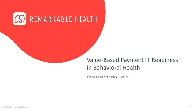 1Confidential Remarkable Health Value-Based Payment IT Readiness in Behavioral Health Trends and Statistics – 2019