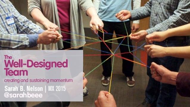 The Well-Designed Team creating and sustaining momentum Sarah B. Nelson | MX 2015 @sarahbeee