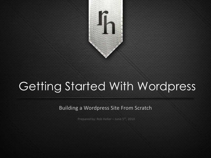 Getting Started With Wordpress<br />Building a Wordpress Site From Scratch<br />Prepared by: Rob Heller – June 5th, 2010<b...