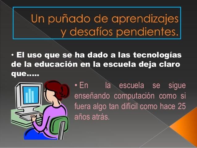 • El uso que se ha dado a las tecnologías  de la educación en la escuela deja claro  que…..  • En la escuela se sigue  ens...