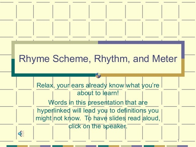 Rhyme Scheme, Rhythm, and Meter   Relax, your ears already know what you're                  about to learn!       Words i...