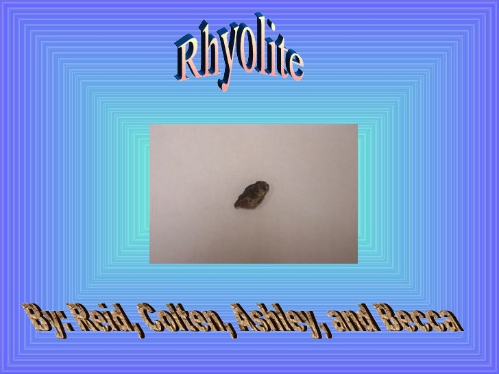 Rhyolite By: Reid, Colten, Ashley, and Becca