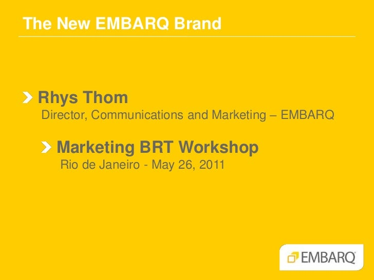 The New EMBARQ Brand<br />Rhys Thom<br />Director, Communications and Marketing – EMBARQ<br /> Marketing BRT Workshop<br /...