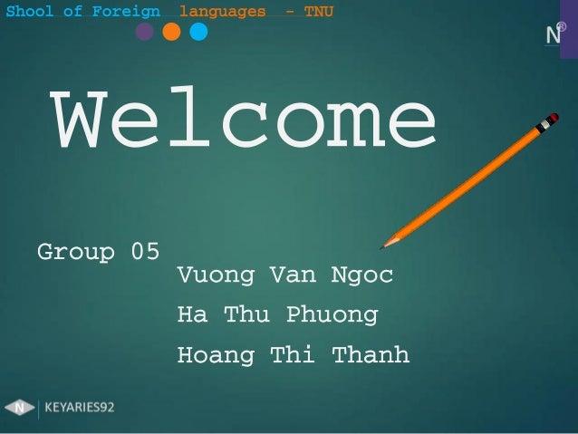 Shool of Foreign languages - TNUWelcomeGroup 05Vuong Van NgocHa Thu PhuongHoang Thi Thanh