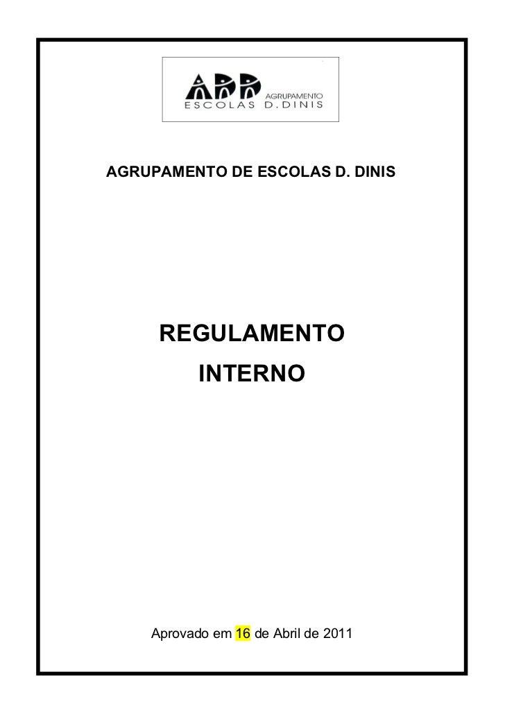 AGRUPAMENTO DE ESCOLAS D. DINIS     REGULAMENTO           INTERNO    Aprovado em 16 de Abril de 2011