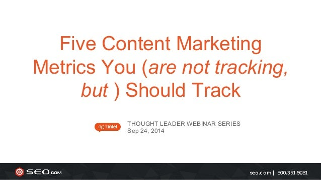 Five Content Marketing  Metrics You (are not tracking,  but ) Should Track  THOUGHT LEADER WEBINAR SERIES  Sep 24, 2014