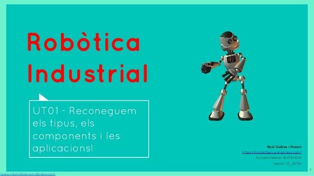 Robòtica Industrial UT01 - Reconeguem els tipus, els components i les aplicacions! www.raulsolbes.wordpress.com 1 Raül Sol...