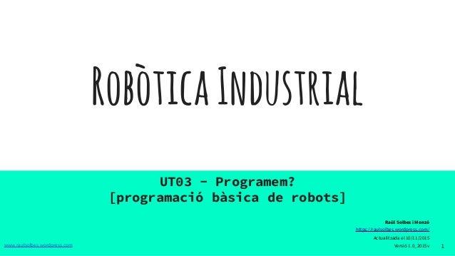 RobòticaIndustrial UT03 - Programem? [programació bàsica de robots] 1www.raulsolbes.wordpress.com Raül Solbes i Monzó http...