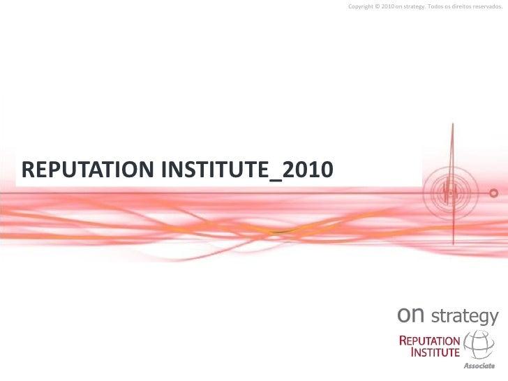 Copyright © 2010 on strategy. Todos os direitos reservados.     REPUTATION INSTITUTE_2010