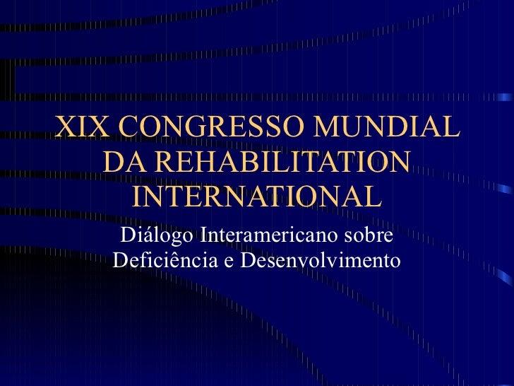 XIX CONGRESSO MUNDIAL DA REHABILITATION INTERNATIONAL Diálogo Interamericano sobre Deficiência e Desenvolvimento