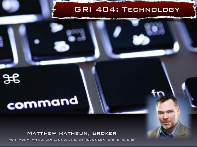 GRI 404: Technology  Matthew Rathbun, Broker  ABR, ABRM, AHWD, CDPE, CRB, CRS, e-PRO, GREEN, GRI, SFR, SRS