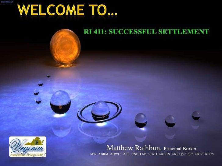 Welcome to…<br />RI 411: Successful Settlement <br />Matthew Rathbun, Principal Broker<br />ABR, ABRM, AHWD,  ASR...