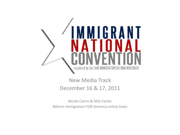 New Media Track    December 16 & 17, 2011         Nicole Cairns & Allie CarterReform Immigration FOR America online team