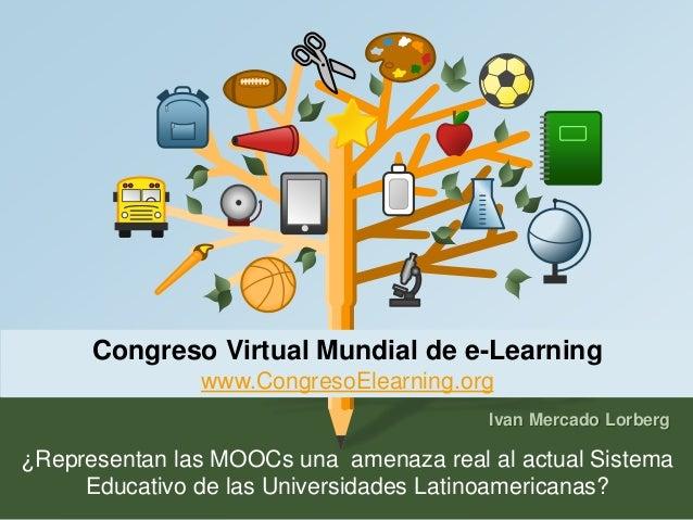 Congreso Virtual Mundial de e-Learning  www.CongresoElearning.org  Ivan Mercado Lorberg  ¿Representan las MOOCs una amenaz...