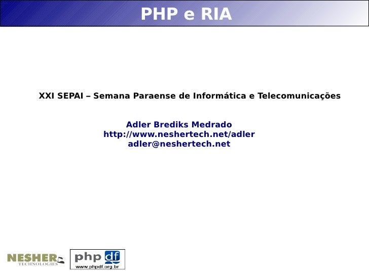 PHP e RIA    XXI SEPAI – Semana Paraense de Informática e Telecomunicações                     Adler Brediks Medrado      ...