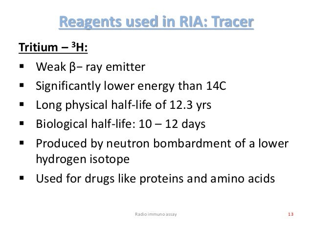 Reagents used in RIA: Tracer Tritium – 3H:  Weak β− ray emitter  Significantly lower energy than 14C  Long physical hal...