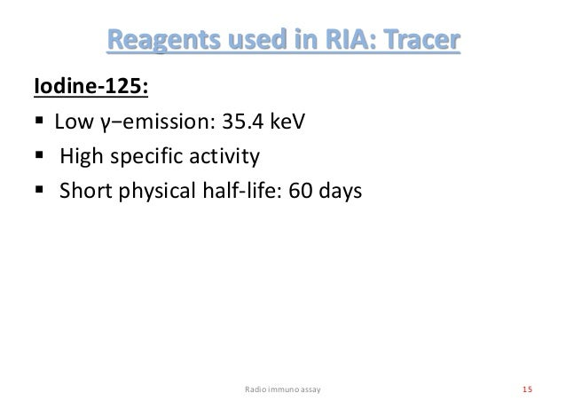 Reagents used in RIA: Tracer Iodine-125:  Low γ−emission: 35.4 keV  High specific activity  Short physical half-life: 6...