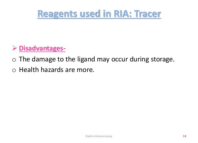 Reagents used in RIA: Tracer  Disadvantages- o The damage to the ligand may occur during storage. o Health hazards are mo...