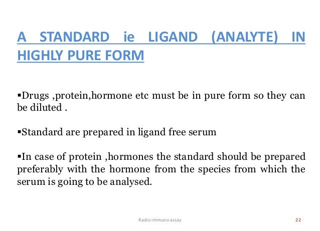 Radio immuno assay 22 A STANDARD ie LIGAND (ANALYTE) IN HIGHLY PURE FORM Drugs ,protein,hormone etc must be in pure form ...