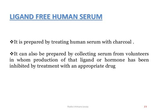 Radio immuno assay 23 LIGAND FREE HUMAN SERUM It is prepared by treating human serum with charcoal . It can also be prep...