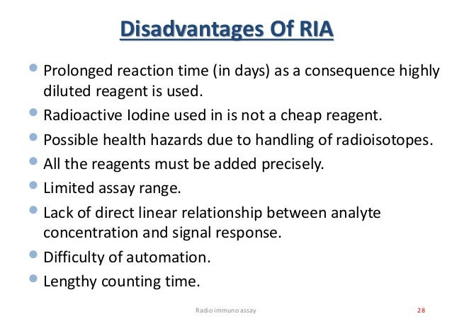 Disadvantages Of RIA •Prolonged reaction time (in days) as a consequence highly diluted reagent is used. •Radioactive Iodi...